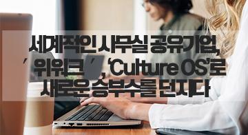 세계적인 사무실 공유기업, ′위워크′, 'Culture OS'로 새로운 승부수를 던지다
