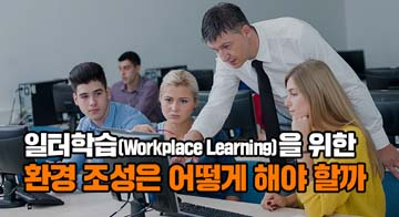 일터학습(Workplace Learning)을 위한 환경 조성은 어떻게 해야 할까