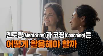 멘토링(Mentoring)과 코칭(Coaching)은 어떻게 활용해야 할까