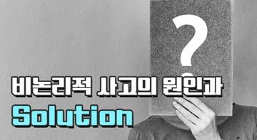 비논리적 사고의 원인과 Solution