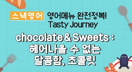 chocolate&Sweets : 헤어나올 수 없는 달콤함, 초콜릿