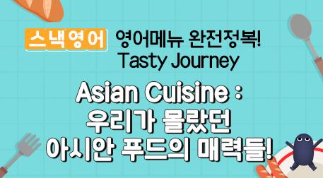 Asian Cuisine : 우리가 몰랐던 아시안 푸드의 매력들!