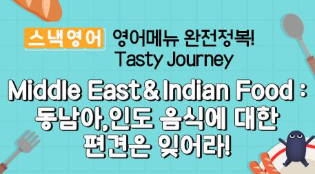 Middle East&Indian Food : 동남아,인도 음식에 대한 편견은 잊어라!