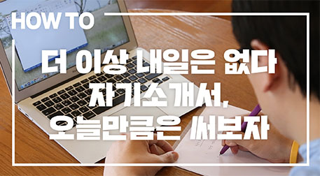 [HOW TO] 더 이상 내일은 없다 자기소개서, 오늘만큼은 써보자