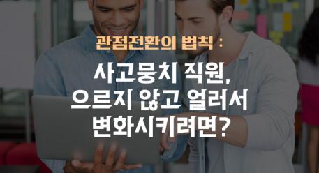 관점전환의 법칙 : 사고뭉치 직원, 으르지 않고 얼러서 변화시키려면?