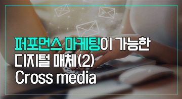 퍼포먼스 마케팅이 가능한 디지털 매체(2)-Cross media