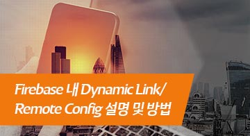 Firebase 내 Dynamic Link/Remote Config 설명 및 방법