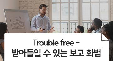 Trouble free - 받아들일 수 있는 보고 화법