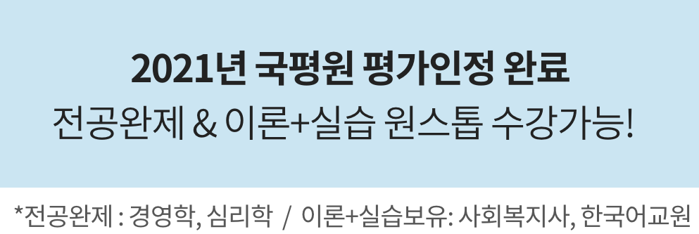 2021년 국평원 평가인정 완료. 전공완제 & 이론+실습 원스톱 수강가능! / *전공완제 : 경영학, 심리학  /  이론+실습보유: 사회복지사, 한국어교원