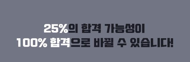 25%의 합격 가능성이 100% 합격으로 바뀔 수 있습니다.